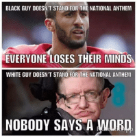 Black Guy Meme: BLACK GUY DOESN'T STAND FOR THE NATIONAL ANTHEM  EVERYONE LOSES THEIR MINDS  WHITE GUY DOESN'T AND FOR THE  NATIONAL ANTHEM  NOBODY SAYS A WORD