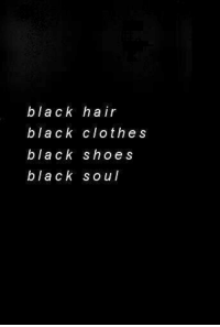 black clothes: black hair  black clothes  black s hoes  black soul