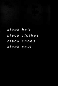 black clothes: black hair  black clothes  black shoes  black soul