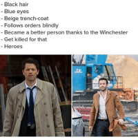 Memes, Angel, and Black: - Black hair  Blue eyes  Beige trench-coaft  Follows orders blindly  - Became a better person thanks to the Winchester  - Get killed for that  Heroes :( QOTD - Did you like Mick? AOTD - Hated him at the beginning, loved him at the end. • • • • . . . . . supernatural Cw supernaturalcw dean cas castiel sam sammy samwinchester deanwinchester bobbysinger angel demon demons monsters supernaturalvideo video destiel jared jensen misha jaredpadalecki mishacollins jensenackles