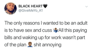 Dank, Memes, and Sex: BLACK HEART  @GiveMeYo_A1  The only reasons l wanted to be an adult  is to have sex and cuss All this paying  bills and waking up for work wasn't part  of the plan shit annoying I feel you bro by BasX MORE MEMES