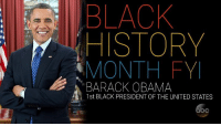 """Black History Month, Memes, and Obama: BLACK  HISTORY  MONTH FYI  BARACK OBAMA  1st BLACK PRESIDENT OF THE UNITED STATES In honor of #PresidentsDay and #BlackHistoryMonth, we salute former President Barack Obama, the first black President of the United States. Whoopi Goldberg says of his accomplishments in office: """"If you want to know what a president does, that's what a president does!"""""""