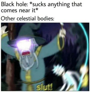 Wanna suck my Jupiter: Black hole: *sucks anything that  comes near it*  Other celestial bodies:  slut! Wanna suck my Jupiter