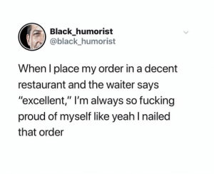 """Humorist: Black_humorist  @black_humorist  When I place my order in a decent  restaurant and the waiter says  """"excellent,"""" I'm always so fucking  proud of myself like yeah I nailed  that order"""