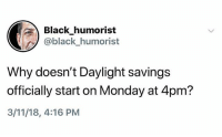 Ugh that would be really great right now: Black humorist  @black_humorist  Why doesn't Daylight savings  officially start on Monday at 4pm?  3/11/18, 4:16 PM Ugh that would be really great right now