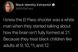 Formed: Black Identity Extremist  @WilGafney  Iknew the El Paso shooter was a white  man when they started talking about  how the brain isn't fully formed at 21.  Because they treat black children like  adults at 9,10,11, and 12.