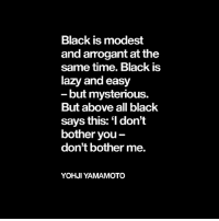 Dont Bother Me: Black is modest  and arogant at the  same time. Black is  lazy and easy  but mysterious.  But above all black  says this: don't  bother you  don't bother me.  YOHJI YAMAMOTO