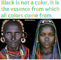 Black is Beautiful 💜 theblaquelioness: Black is not a color. It is  the essence from which  all colors come from  @theblaquelioness Black is Beautiful 💜 theblaquelioness