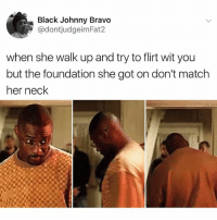 Johnny Bravo, Memes, and Black: Black Johnny Bravo  @dontjudgeimFat2  when she walk up and try to flirt wit you  but the foundation she got on don't match  her neck Spell out GENUINE in individual comments for a surprise 😈