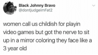 Johnny Bravo, Memes, and Video Games: Black Johnny Bravo  @dontjudgeimFat2  women call us childish for playin  video games but got the nerve to sit  up in a mirror coloring they face like a  3 year old These double standards need to stop