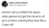 "Johnny Bravo, Memes, and Video Games: Black Johnny Bravo  @dontjudgeimFat2  women call us childish for playin  video games but got the nerve to sit  up in a mirror coloring they face like a  3 year old <p>Childish via /r/memes <a href=""http://ift.tt/2wDkfwa"">http://ift.tt/2wDkfwa</a></p>"