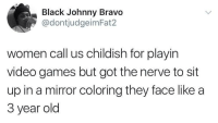 Blackpeopletwitter, Johnny Bravo, and Video Games: Black Johnny Bravo  @dontjudgeimFat2  women call us childish for playin  video games but got the nerve to sit  up in a mirror coloring they face like a  3 year old <p>Childish (via /r/BlackPeopleTwitter)</p>