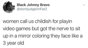 Childish: Black Johnny Bravo  @dontjudgeimFat2  women call us childish for playin  video games but got the nerve to sit  up in a mirror coloring they face like a  3 year old Childish