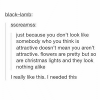 Christmas, Memes, and Black: black-lamb:  sscreamss:  just because you don't look like  somebody who you think is  attractive doesn't mean you aren't  attractive. flowers are pretty but so  are christmas lights and they look  nothing alike  I really like this. I needed this tag someone who needs to hear this ❤️