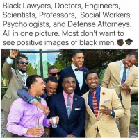 I love this so much ❤ black excellence 😍 -Tiara 💫 💫 💫 💫 blackhistorymonth feminist feminism equality humanrights prayfortheworld girls smashthepatriarchy endracism lgbtq gayisokay pansexual endsexism blacklivesmatter intersectionalfeminist feministaccount selflove blackpositivity positivity goodvibes prochoice prolgbt profeminism endbodyshaming endslutshaming womansmarch fuckdonaldtrump notmypresident trumpsamerica nomuslimban: Black Lawyers, Doctors, Engineers,  Scientists, Professors, Social Workers,  Psychologists, and Defense Attorneys.  All in one picture. Most don't want to  see positive images of black men.S I love this so much ❤ black excellence 😍 -Tiara 💫 💫 💫 💫 blackhistorymonth feminist feminism equality humanrights prayfortheworld girls smashthepatriarchy endracism lgbtq gayisokay pansexual endsexism blacklivesmatter intersectionalfeminist feministaccount selflove blackpositivity positivity goodvibes prochoice prolgbt profeminism endbodyshaming endslutshaming womansmarch fuckdonaldtrump notmypresident trumpsamerica nomuslimban
