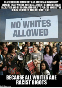 Follow us for more at USA Liberty Media: BLACK LIBERAL DEMOCRATS AT AMERICAN UNIVERSITY  DEMAND THAT WHITES NOT BE ALLOWED TO ENTER CERTAIN  FACILITIES AND BE SEGREGATED ONLY TO PLACES WHERE THE  BLACK STUDENTS ALLOW THEM TO GO  NO WHITES  ALLOWED  T1  BECAUSE ALL WHITES ARE  RACIST BIGOTS  Politifake.org Follow us for more at USA Liberty Media