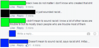 """Shit, Tumblr, and Black: black lives do not matter i don't know who created that shit  Like Reply-9 mins  Like Reply 7 mins  trouble to but its mostly black people who are trouble most of them  U just sounded racis..  i didn't mean to sound racist i know a lot of other races are  Like Reply 5 mins  Write a reply  Doesn't mean to sound racist, says racist shit. Imfao.  Like Reply 1-4 mins <p><a href=""""http://memehumor.net/post/163173319633/i-didnt-mean-to-sound-racist"""" class=""""tumblr_blog"""">memehumor</a>:</p>  <blockquote><p>""""I didn't mean to sound racist…""""</p></blockquote>"""