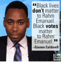 "Chicago, Memes, and News: Black lives  don't matter  to Rahm  Emanuel  Black votes  matter  to Rahm  Emanuel 3»  Gianno Caldwell  FOX  NEWS On ""Fox News at Night with Shannon Bream,"" Gianno Caldwell slammed Chicago Mayor Rahm Emanuel for failing to stop the horrible violence claiming black lives in the Windy City."