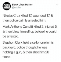 White male privilege personified. . smashthepatriarchy smashwhitesupremacy blacklivesmatter stephonclark: BLACK  LIVES  MATTER  Black Lives Matter  @usblm  Nikolas Cruz killed 17, wounded 17, &  then police calmly arrested him  Mark Anthony Conditt killed 2, injured 5,  & then blew himself up before he could  be arrested.  Stephon Clark held a cellphone in his  backyard, police thought he was  holding a gun, & then shot him 20  times. White male privilege personified. . smashthepatriarchy smashwhitesupremacy blacklivesmatter stephonclark