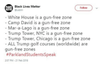 """Black Lives Matter, Chicago, and Squad: Black Lives Matter  Follow)v  Husblm  White House is a gun-free zone  Camp David is a gun-free zone  Mar-a-Lago is a gun-free zone  Trump Tower, NYC is a gun-free zone  Trump Tower, Chicago is a gun-free zone  ALL Trump golf courses (worldwide) are  gun-free zones  #ParklandStudentsSpeak  2:57 PM - 21 Feb 2018 <p><a href=""""http://think-squad.com/post/171234190726/why-did-they-forget-to-mention-that-armed-guards"""" class=""""tumblr_blog"""">thinksquad</a>:</p>  <blockquote><p>Why did they forget to mention that armed guards protect all those places?</p></blockquote>  <p>Because they think we're all idiots. And unfortunately they might not be wrong.</p>"""