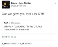 "HOLD THIS L: Black Lives Matter  @Joe_Schmucc  Cuz we gave you that L in 1776  Ash R @aroueno  Why is it ""cancelled"" in the UK, but  ""canceled"" in America?  11/22/16, 15:58  3,284 RETWEETS 4,462 LIKES HOLD THIS L"