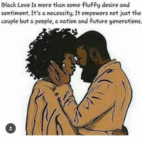 👏🏾👏🏾👏🏾👏🏾: Black Love Is more than some fluffy desire and  sentiment. It's a necessity. It empowers not just the  couple but a people, a nation and future generations. 👏🏾👏🏾👏🏾👏🏾