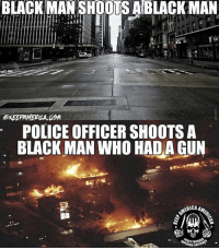 Memes, Police, and Politics: BLACK MAN SHOOTS ABLACKMAN  POLICE OFFICER SHOOTS A  BLACK MAN WHO HADA GUN  ICA ----------------- Proud Partners 🗽🇺🇸: ★ @conservative.american 🇺🇸 ★ @raised_right_ 🇺🇸 ★ @conservativemovement 🇺🇸 ★ @millennial_republicans🇺🇸 ★ @the.conservative.patriot 🇺🇸 ★ @conservative.female🇺🇸 ★ @conservative.patriot🇺🇸 ★ @brunetteandpolitical 🇺🇸 ★ @the.proud.republican 🇺🇸 ★ @emmarcapps 🇺🇸 ----------------- bluelivesmatter backtheblue whitehouse politics lawandorder conservative patriot republican goverment capitalism usa ronaldreagan trump merica presidenttrump makeamericagreatagain trumptrain trumppence2016 americafirst immigration maga army navy marines airforce coastguard military armedforces ----------------- The Conservative Nation does not own any of the pictures or memes posted. We try our best to give credit to the picture's rightful owner.