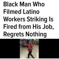 "Facebook, Funny, and Love: Black Man Who  Filmed Latino  Workers Striking ls  Fired from His Job,  Regrets Nothing Regrann from @realnegus804 - Black and Brown Pride ✊🏿✊🏾✊🏽✊🏼 @the.root ""Now Dangerfield, who said he had recently been offered a team lead job working as a contracted construction worker, says he's been fired as a result of posting the video—after initially being offered $250 to take it down. ""It was at 1.1 million views on Facebook at that point. So there was nothing I could do,"" Dangerfield said in a recent interview with Jacobin magazine He also made it clear he has no regrets about filming the display of worker solidarity. ""[The video] is funny or whatever, but people love seeing people come together like that. That's why it's so viral. Because everybody wants that deep down,"" he told the magazine. Dangerfield also laid out what had been going at the site, where different contractors were working on building a UPS superhub in Indianapolis. According to the 30-year-old welder, the Latino workers had an issue with a white safety coordinator who would constantly harass them—""always messing with them, taking pictures and videos, trying to get them fired."" ""He was just a racist, basically — always messing with anybody who's not white,"" Dangerfield said."" - regrann"