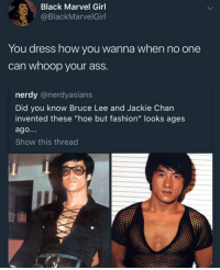 "Ass, Fashion, and Hoe: Black Marvel Girl  @BlackMarvelGinl  You dress how you wanna when no one  can whoop your ass  nerdy @nerdyasians  Did you know Bruce Lee and Jackie Chan  invented these ""hoe but fashion"" looks ages  ago...  Show this thread Whoopin ass or not; Dress how you want. Its an extension of you. Its a piece of your personality in tangible form. Youre special. Youre loved. Be you. via /r/wholesomememes https://ift.tt/2AZlXuO"
