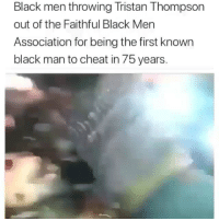 😩😩😩😩😩 I'm dead: Black men throwing Tristan Thompson  out of the Faithful Black Men  Association for being the first known  black man to cheat in 75 years. 😩😩😩😩😩 I'm dead