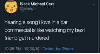 Best Friend, Iphone, and Love: Black Michael Cera  @javeigh  hearing a song i love in a car  commercial is like watching my best  friend get murdered  10:06 PM 12/30/18 Twitter for iPhone i don't know if there's a more disappointing feeling
