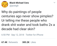 Before Facetune (via /r/BlackPeopleTwitter): Black Michael Cera  o@javeigh  Why do paintings of people  centuries ago never show pimples?  Ur telling me these people who  drank shit water and took baths 2x a  decade had clear skin?  6:50 PM Sep 12, 2018 Twitter for iPhone  67.4K Retweets  385.2K Likes Before Facetune (via /r/BlackPeopleTwitter)