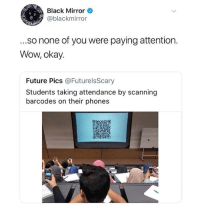 Future, Wow, and Black: Black Mirror  @blackmirror  .so none of you were paying attention  Wow, okay.  Future Pics @FuturelsScary  Students taking attendance by scanning  barcodes on their phones We're doomed!!