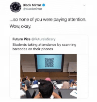 black mirror is amazing -@iamathicchotdog: Black Mirror  @blackmirror  ...so none of you were paying attention.  Wow, okay.  Future Pics @FuturelsScary  Students taking attendance by scanning  barcodes on their phones black mirror is amazing -@iamathicchotdog