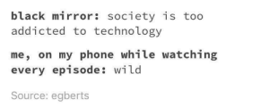 📵: black mirror: society is too  addicted to technology  me, on my phone while watching  every episode: wild  Source: egberts 📵