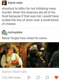 Bilbo, Food, and Memes: black-nata  shoutout to bilbo for not initiating mass  murder when the dwarves ate all of his  food because if that was me i would have  ended the line of durin over a small block  of cheese  notmydate  Never forget how close he came.  Source: black-nata  112,158 notes