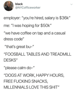 "Dogs, Fucking, and Love: black  @NYCofficeworker  employer: ""you're hired, salary is $36k""  me: ""I was hoping for $50k""  ""we have coffee on tap and a casual  dress code""  ""that's great bu-  ""FOOSBALL TABLES AND TREADMILL  DESKS""  ""please calm do-""  ""DOGS AT WORK, HAPPY HOURS,  FREE FUCKING SNACKS,  MILLENNIALS LOVE THIS SHIT"""