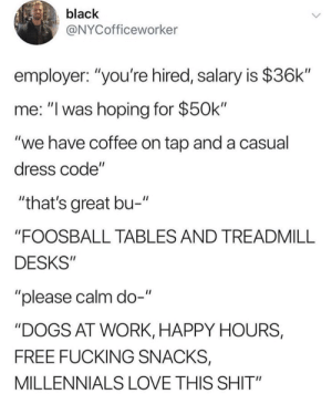 "Dogs, Fucking, and Love: black  @NYCofficeworker  employer: ""you're hired, salary is $36k""  me: ""I was hoping for $50k""  ""we have coffee on tap and a casual  dress code""  ""that's great bu-""  ""FOOSBALL TABLES AND TREADMILL  DESKS""  ""please calm do-""  ""DOGS AT WORK, HAPPY HOURS,  FREE FUCKING SNACKS,  MILLENNIALS LOVE THIS SHIT"""