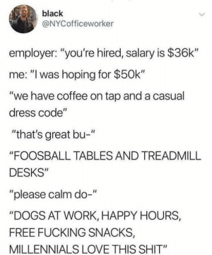 "Dogs, Fucking, and Love: black  @NYCofficeworker  employer: ""you're hired, salary is $36k""  me: ""I was hoping for $50k""  ""we have coffee on tap and a casual  dress code""  ""that's great bu-""  ""FOOSBALL TABLES AND TREADMILL  DESKS  ""please calm do-""  DOGS AT WORK, HAPPY HOURS,  FREE FUCKING SNACKS,  MILLENNIALS LOVE THIS SHIT"""