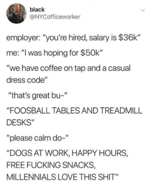 "Dogs, Fucking, and Love: black  @NYCofficeworker  employer: ""you're hired, salary is $36k""  me: ""l was hoping for $50k  ""we have coffee on tap and a casual  dress code""  ""that's great bu-""  ""FOOSBALL TABLES AND TREADMILL  DESKS""  ""please calm do-""  ""DOGS AT WORK, HAPPY HOURS,  FREE FUCKING SNACKS,  MILLENNIALS LOVE THIS SHIT"" Great place"