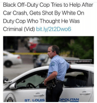Crime, Memes, and Black: Black Off-Duty Cop Tries to Help After  Car Crash, Gets Shot By White On  Duty Cop Who Thought He Was  Criminal (Vid) bit.ly/2t2Dwo6  ST. LOUIS  POLITAN Blue lives matter? What about blue on blue crime?1!11? (Vid is in the bio of @slaylikeablackgirl )