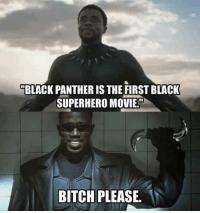"""""""BLACK PANTHER IS THE FIRST BLACK  SUPERHERO MOVIE.""""  BITCH PLEASE."""
