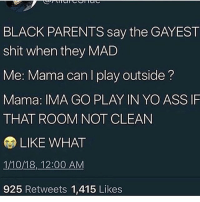 Ass, Friends, and Hungry: BLACK PARENTS say the GAYEST  shit when they MAD  Me: Mama can play outside?  Mama: IMA GO PLAY IN YO ASS IF  THAT ROOM NOT CLEAN  LIKE WHAT  1/10/18, 12:00 AM  925 Retweets 1,415 Likes Me: Mama can I go with my friends to the park? Her: Go park yo ass in the kitchen and do them dishes - Me: Mama I'm hungry Mama: Eat a sammich Me: But I want something else Mama: And I wanted an abortion but we all don't get what we want do we? - Me: Mama can I have a dollar? Mama: I already told yo ass you not getting nothing while we in this store Me: *touches Snickers* Mama: PUTTHATSHITBACKRIGHTNOWBEFOREISMACKTHESHITOUTOFYOU. - *No Nut November* Me: Mama can I borrow some money for lunch? Mama: You can borrow this ass whoopen for not cleaning that baffroom Me, biting my lip: shiiiii wassup then?