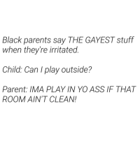 Ass, Parents, and Yo: Black parents say THE GAYEST stuff  when they're irritated.  Child: Can I play outside?  Parent: IMA PLAY IN YO ASS IF THAT  ROOM AIN'T CLEAN! Pause like a MF. 😂😂