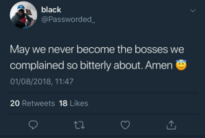 Black, Power, and Never: black  @Passworded  May we never become the bosses we  complained so bitterly about. Amen  01/08/2018, 11:47  20 Retweets 18 Likes Power Corrupts