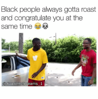 Lmfaoo this accurate as hell Via @supremedreams_1: Black people always gotta roast  and congratulate you at the  same time  @SupremeD  asupremebreams_l Lmfaoo this accurate as hell Via @supremedreams_1