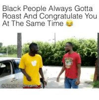 FACTS 😂😂 @funnyblack.s ➡️ TAG 5 FRIENDS ➡️ @supremedreams_1 (Credit) ➡️ TURN ON POST NOTIFICATIONS: Black People Always Gotta  Roast And Congratulate You  At The Same Time  aSupreme breams FACTS 😂😂 @funnyblack.s ➡️ TAG 5 FRIENDS ➡️ @supremedreams_1 (Credit) ➡️ TURN ON POST NOTIFICATIONS
