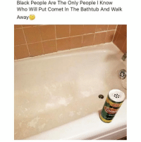 True, Black, and Dank Memes: Black People Are The Only People I Know  Who Will Put Comet In The Bathtub And Walk  Away True or nah? 🤔