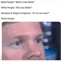 "All Lives Matter, Black Lives Matter, and Funny: Black People: ""Black Lives Matter""  White People: ""All Lives Matter""  Refugees & Illegal Immigrants: ""So we can stay?""  White People: Y'all really think Y=mx+b?"