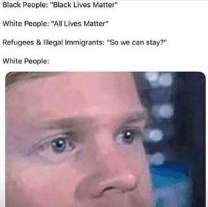 "All Lives Matter, Black Lives Matter, and Omg: Black People: ""Black Lives Matter""  White People: ""All Lives Matter""  Refugees & Illegal Immigrants: ""So we can stay?""  White People: omg-humor:Afghans everywhere"